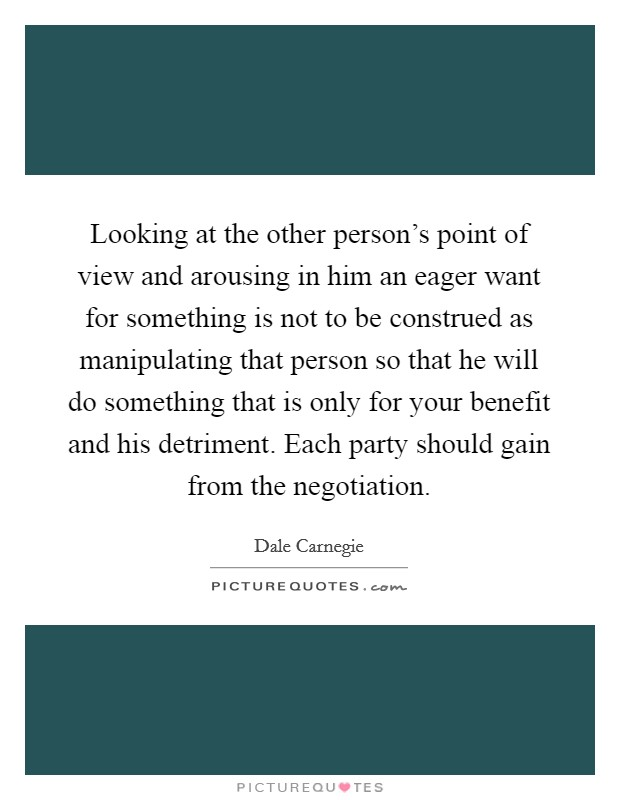 Looking at the other person's point of view and arousing in him an eager want for something is not to be construed as manipulating that person so that he will do something that is only for your benefit and his detriment. Each party should gain from the negotiation Picture Quote #1