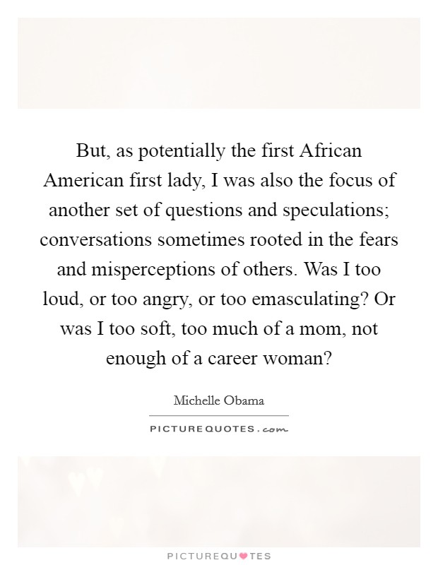 But, as potentially the first African American first lady, I was also the focus of another set of questions and speculations; conversations sometimes rooted in the fears and misperceptions of others. Was I too loud, or too angry, or too emasculating? Or was I too soft, too much of a mom, not enough of a career woman? Picture Quote #1