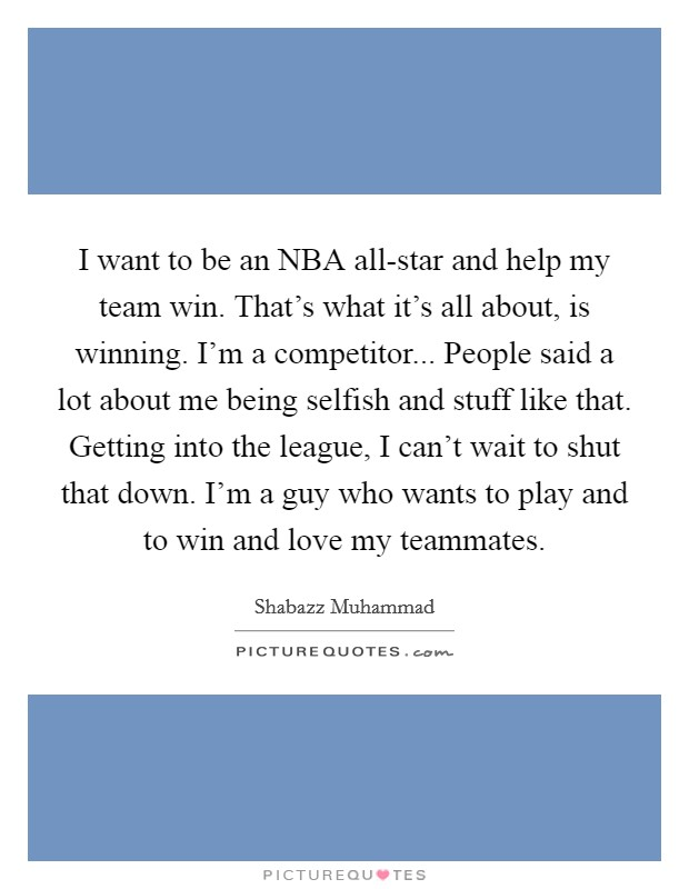 I want to be an NBA all-star and help my team win. That's what it's all about, is winning. I'm a competitor... People said a lot about me being selfish and stuff like that. Getting into the league, I can't wait to shut that down. I'm a guy who wants to play and to win and love my teammates Picture Quote #1