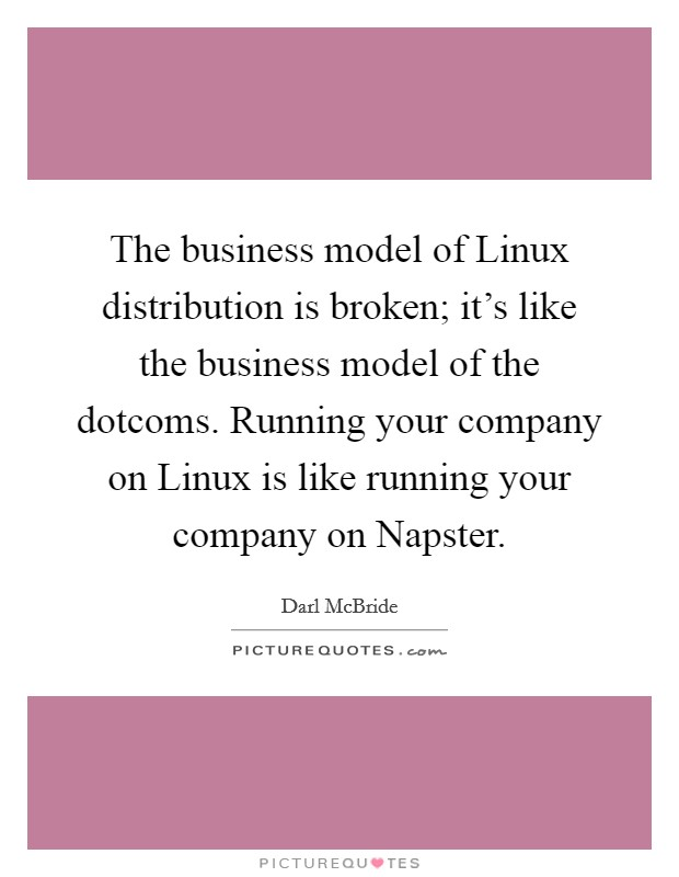 The business model of Linux distribution is broken; it's like the business model of the dotcoms. Running your company on Linux is like running your company on Napster Picture Quote #1