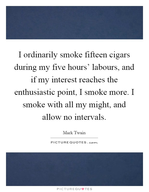 I ordinarily smoke fifteen cigars during my five hours' labours, and if my interest reaches the enthusiastic point, I smoke more. I smoke with all my might, and allow no intervals Picture Quote #1