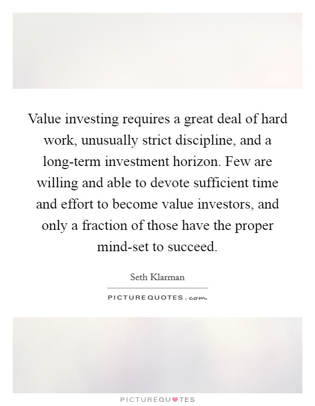 Value investing requires a great deal of hard work, unusually strict discipline, and a long-term investment horizon. Few are willing and able to devote sufficient time and effort to become value investors, and only a fraction of those have the proper mind-set to succeed Picture Quote #1