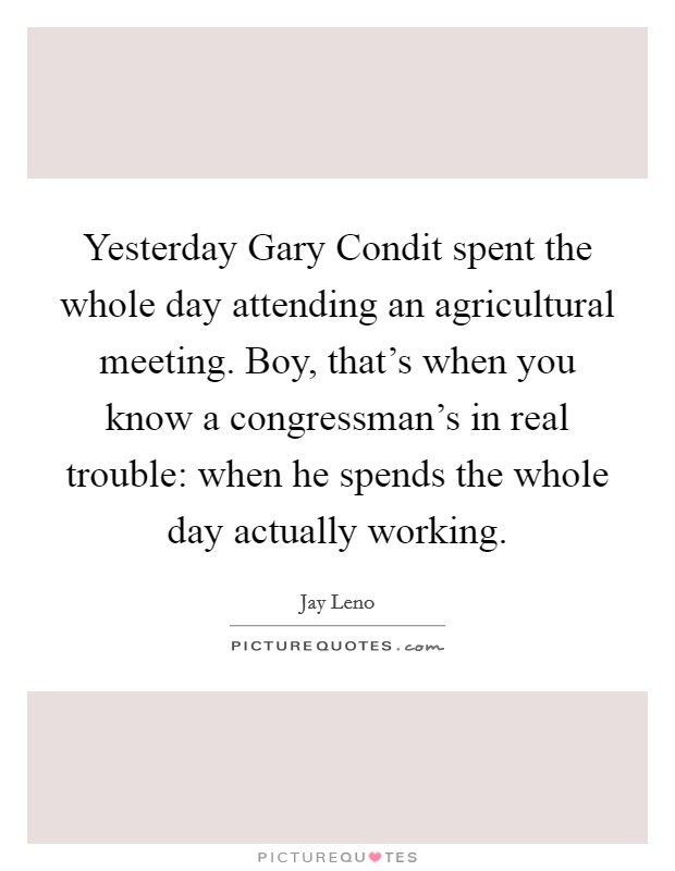 Yesterday Gary Condit spent the whole day attending an agricultural meeting. Boy, that's when you know a congressman's in real trouble: when he spends the whole day actually working Picture Quote #1