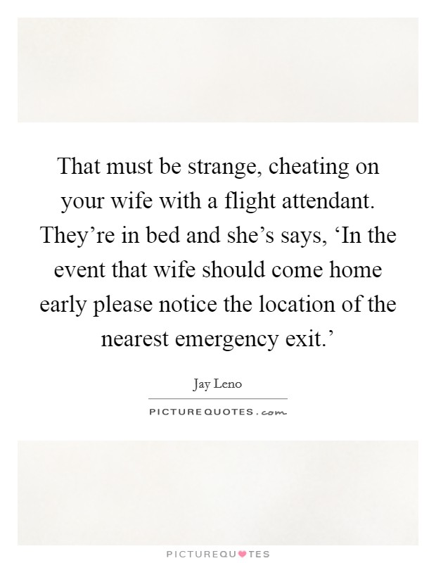 That must be strange, cheating on your wife with a flight attendant. They're in bed and she's says, 'In the event that wife should come home early please notice the location of the nearest emergency exit.' Picture Quote #1