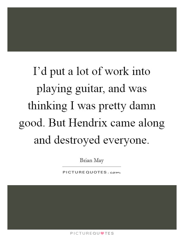 I'd put a lot of work into playing guitar, and was thinking I was pretty damn good. But Hendrix came along and destroyed everyone Picture Quote #1
