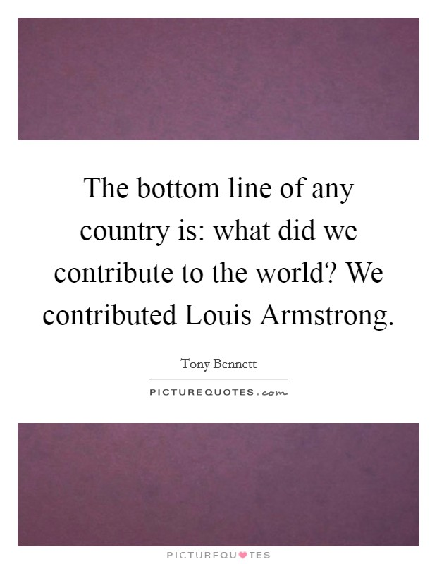 The bottom line of any country is: what did we contribute to the world? We contributed Louis Armstrong Picture Quote #1