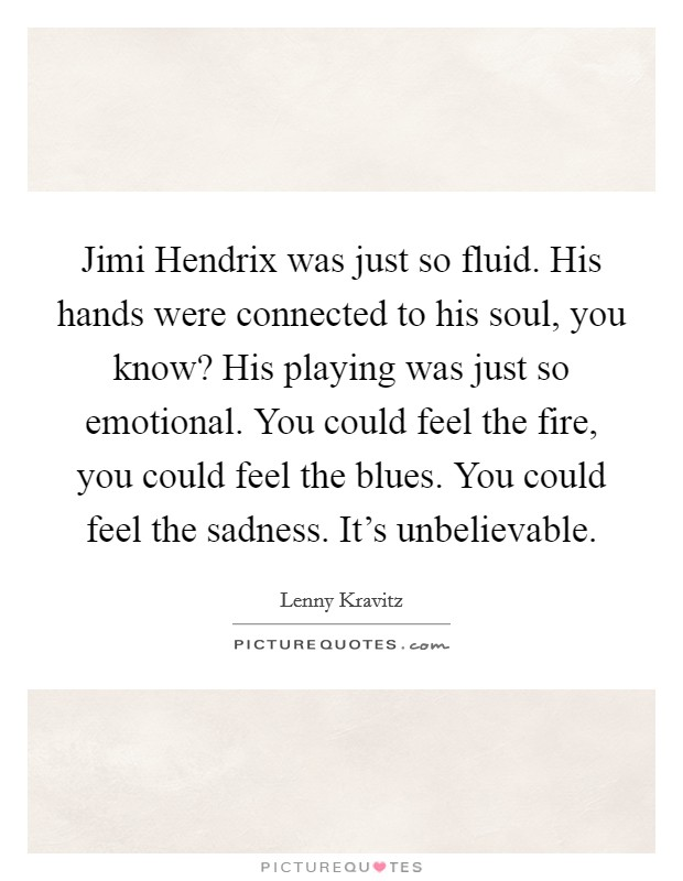 Jimi Hendrix was just so fluid. His hands were connected to his soul, you know? His playing was just so emotional. You could feel the fire, you could feel the blues. You could feel the sadness. It's unbelievable Picture Quote #1