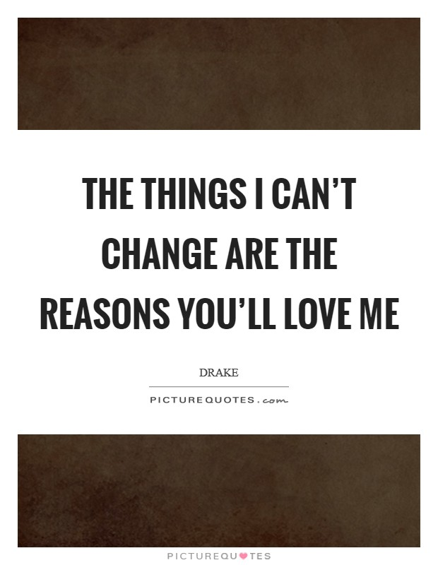 The things I can't change are the reasons you'll love me Picture Quote #1
