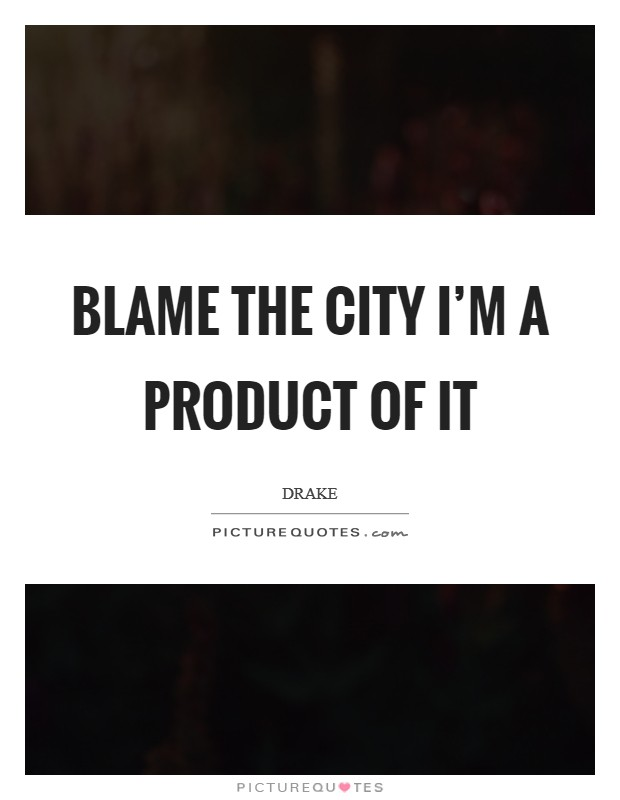 Blame the city I'm a product of it Picture Quote #1