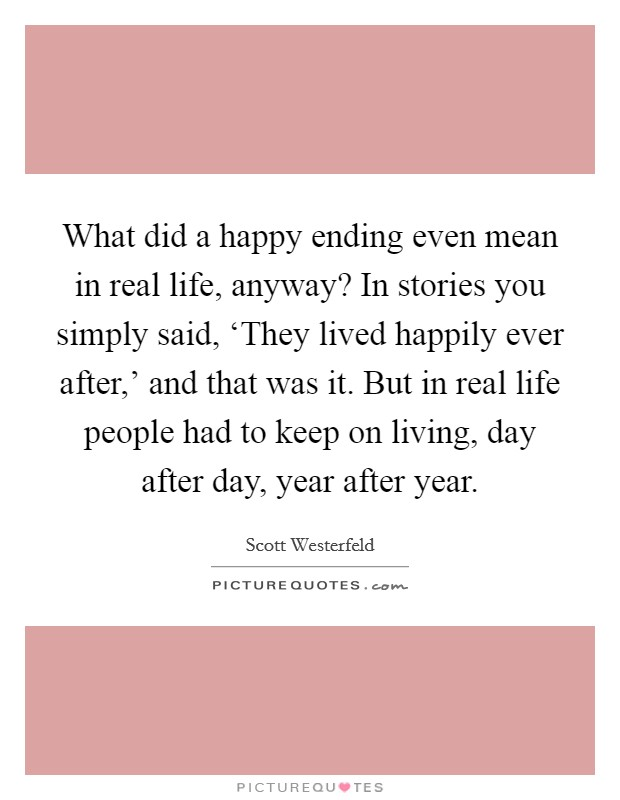 What did a happy ending even mean in real life, anyway? In stories you simply said, 'They lived happily ever after,' and that was it. But in real life people had to keep on living, day after day, year after year Picture Quote #1