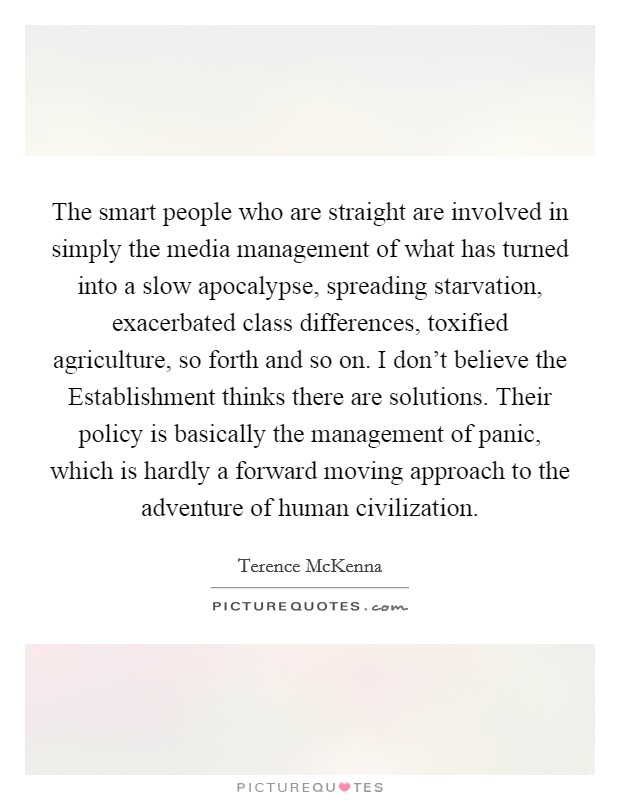 The smart people who are straight are involved in simply the media management of what has turned into a slow apocalypse, spreading starvation, exacerbated class differences, toxified agriculture, so forth and so on. I don't believe the Establishment thinks there are solutions. Their policy is basically the management of panic, which is hardly a forward moving approach to the adventure of human civilization Picture Quote #1