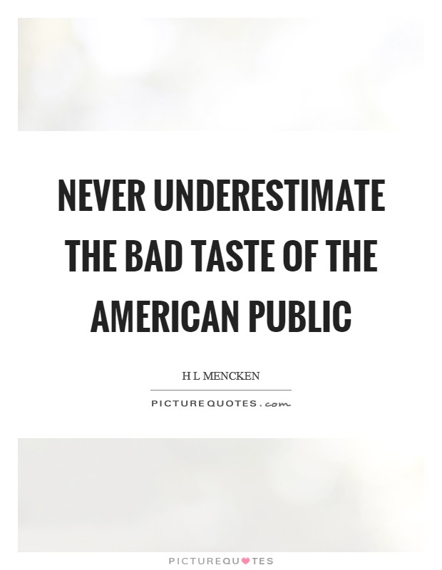 Never underestimate the bad taste of the American public Picture Quote #1