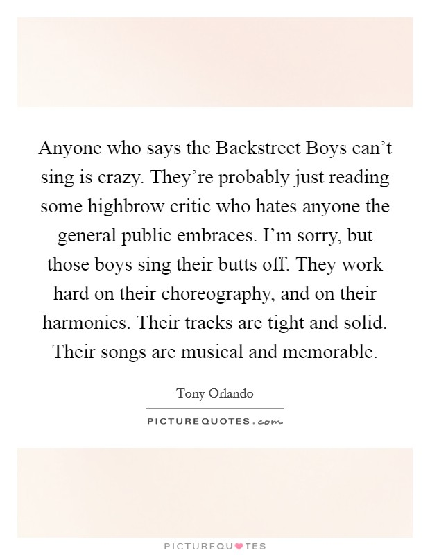 Anyone who says the Backstreet Boys can't sing is crazy. They're probably just reading some highbrow critic who hates anyone the general public embraces. I'm sorry, but those boys sing their butts off. They work hard on their choreography, and on their harmonies. Their tracks are tight and solid. Their songs are musical and memorable Picture Quote #1