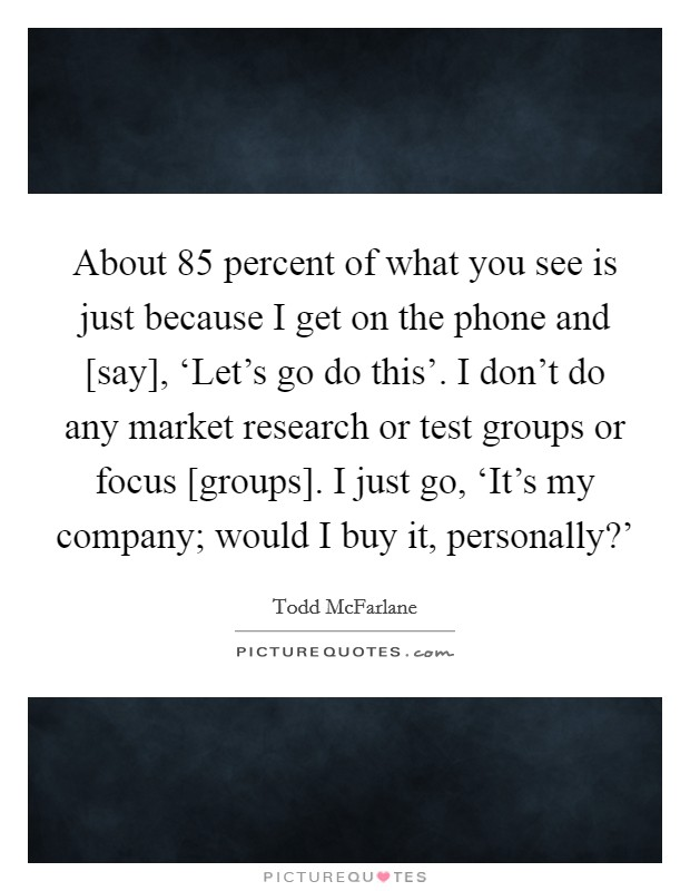 About 85 percent of what you see is just because I get on the phone and [say], 'Let's go do this'. I don't do any market research or test groups or focus [groups]. I just go, 'It's my company; would I buy it, personally?' Picture Quote #1