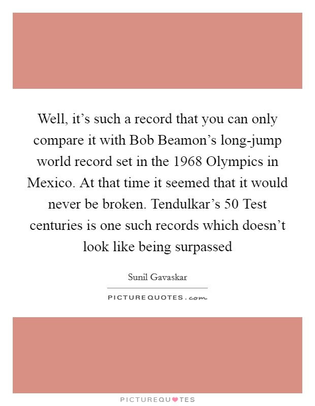 Well, it's such a record that you can only compare it with Bob Beamon's long-jump world record set in the 1968 Olympics in Mexico. At that time it seemed that it would never be broken. Tendulkar's 50 Test centuries is one such records which doesn't look like being surpassed Picture Quote #1