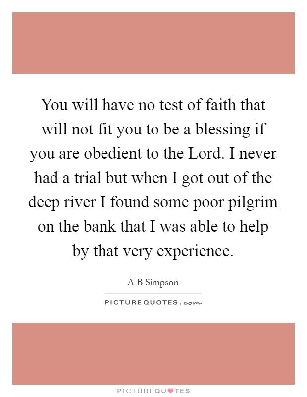 You will have no test of faith that will not fit you to be a blessing if you are obedient to the Lord. I never had a trial but when I got out of the deep river I found some poor pilgrim on the bank that I was able to help by that very experience Picture Quote #1