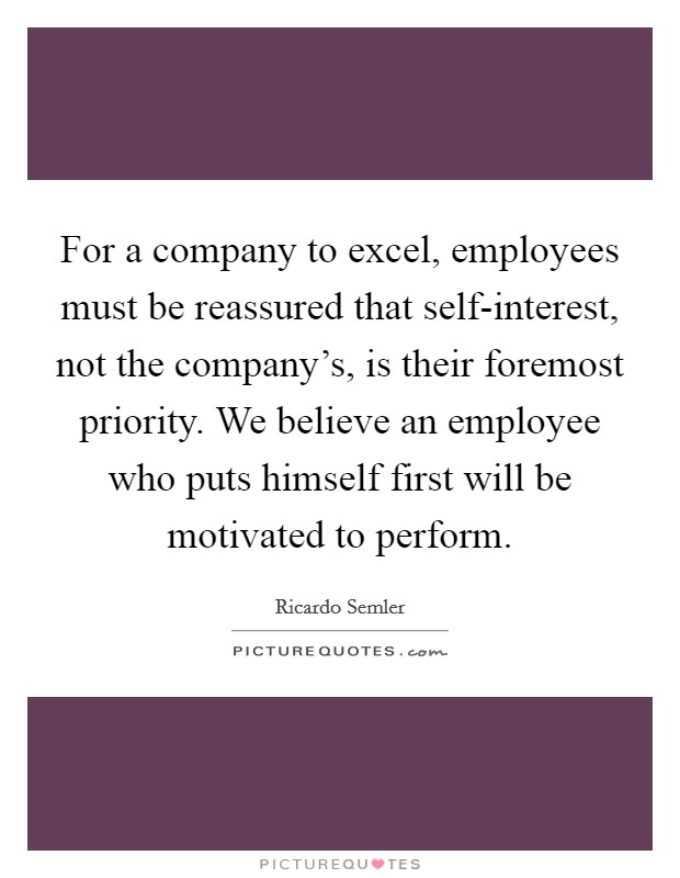 For a company to excel, employees must be reassured that self-interest, not the company's, is their foremost priority. We believe an employee who puts himself first will be motivated to perform Picture Quote #1