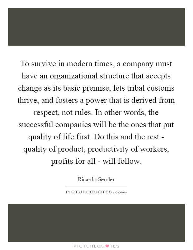 To survive in modern times, a company must have an organizational structure that accepts change as its basic premise, lets tribal customs thrive, and fosters a power that is derived from respect, not rules. In other words, the successful companies will be the ones that put quality of life first. Do this and the rest - quality of product, productivity of workers, profits for all - will follow Picture Quote #1
