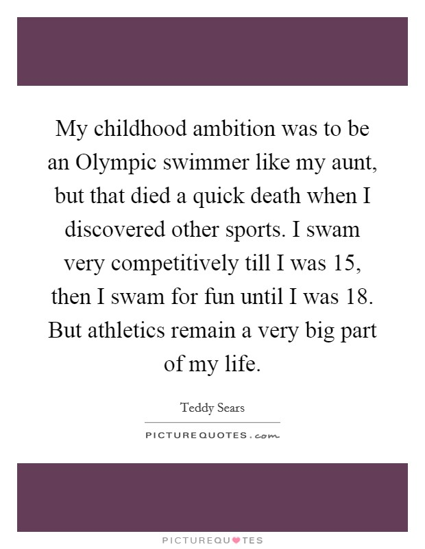 My childhood ambition was to be an Olympic swimmer like my aunt, but that died a quick death when I discovered other sports. I swam very competitively till I was 15, then I swam for fun until I was 18. But athletics remain a very big part of my life Picture Quote #1