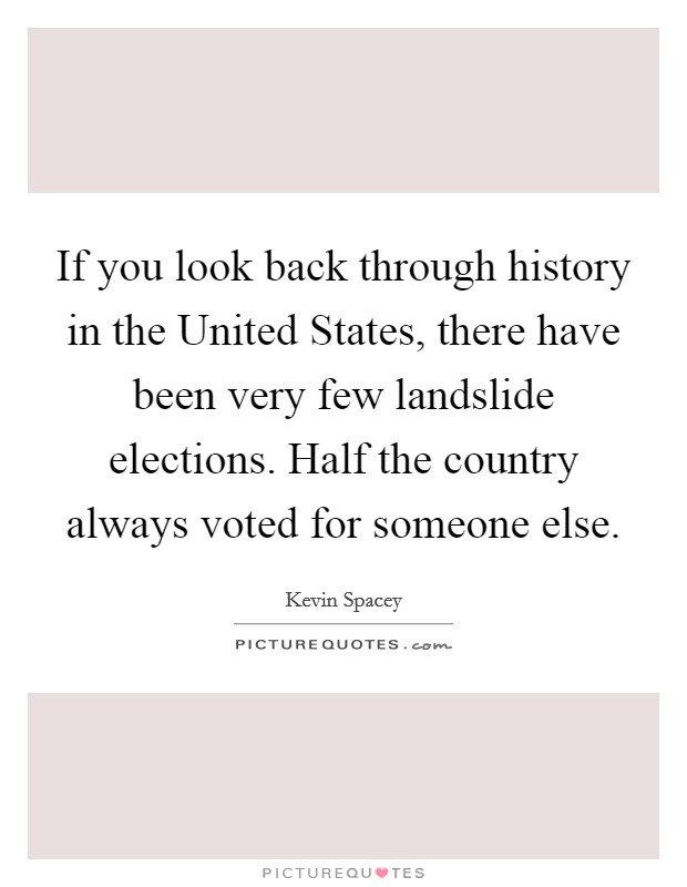If you look back through history in the United States, there have been very few landslide elections. Half the country always voted for someone else Picture Quote #1