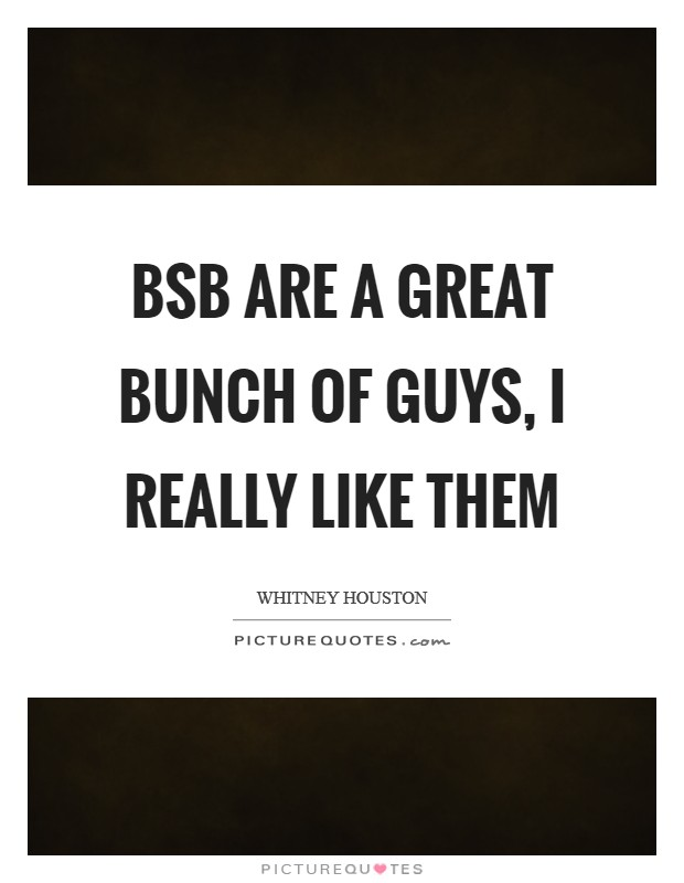 BSB are a great bunch of guys, I really like them Picture Quote #1