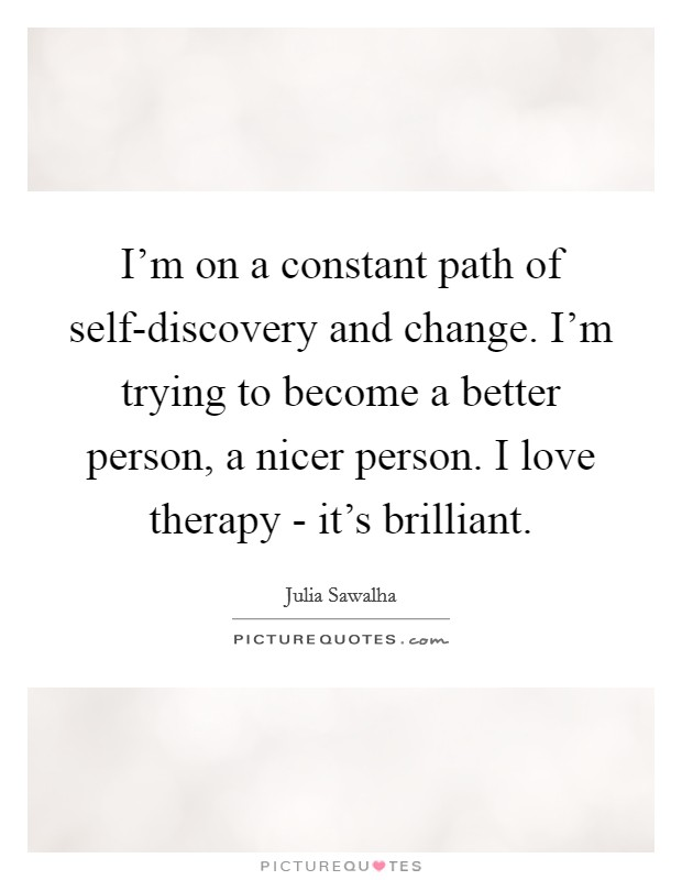 I'm on a constant path of self-discovery and change. I'm trying to become a better person, a nicer person. I love therapy - it's brilliant Picture Quote #1