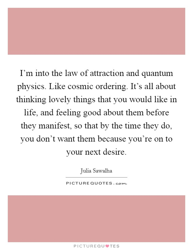 I'm into the law of attraction and quantum physics. Like cosmic ordering. It's all about thinking lovely things that you would like in life, and feeling good about them before they manifest, so that by the time they do, you don't want them because you're on to your next desire Picture Quote #1