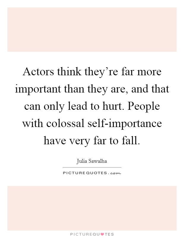 Actors think they're far more important than they are, and that can only lead to hurt. People with colossal self-importance have very far to fall Picture Quote #1