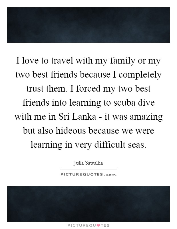 I love to travel with my family or my two best friends because I completely trust them. I forced my two best friends into learning to scuba dive with me in Sri Lanka - it was amazing but also hideous because we were learning in very difficult seas Picture Quote #1