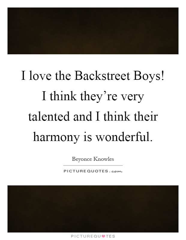 I love the Backstreet Boys! I think they're very talented and I think their harmony is wonderful Picture Quote #1