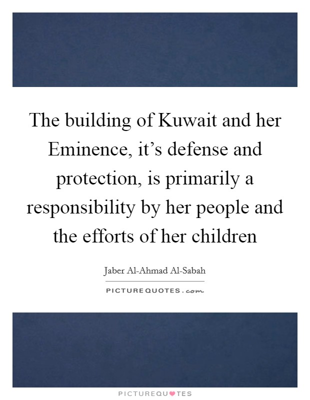 The building of Kuwait and her Eminence, it's defense and protection, is primarily a responsibility by her people and the efforts of her children Picture Quote #1
