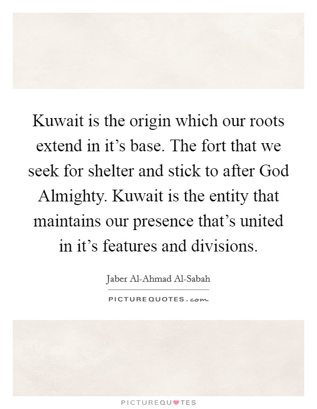 Kuwait is the origin which our roots extend in it's base. The fort that we seek for shelter and stick to after God Almighty. Kuwait is the entity that maintains our presence that's united in it's features and divisions Picture Quote #1