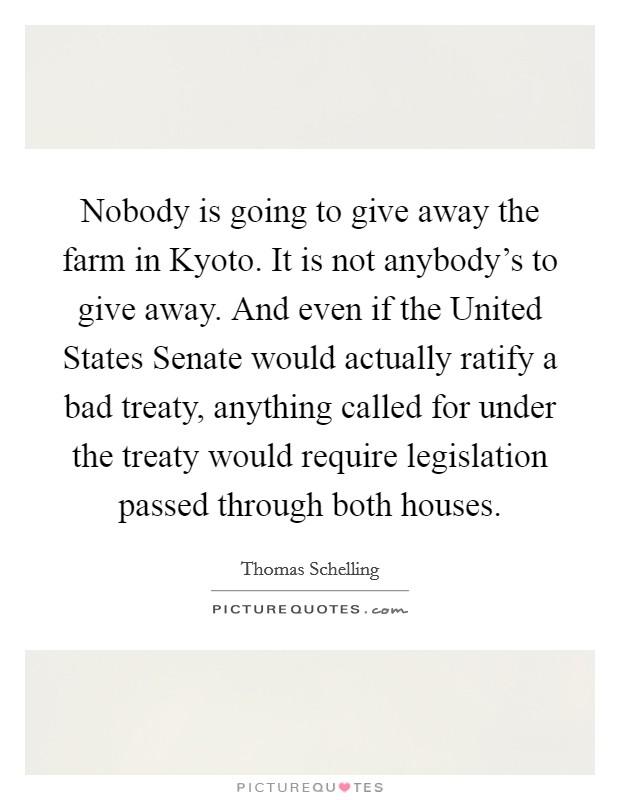 Nobody is going to give away the farm in Kyoto. It is not anybody's to give away. And even if the United States Senate would actually ratify a bad treaty, anything called for under the treaty would require legislation passed through both houses Picture Quote #1