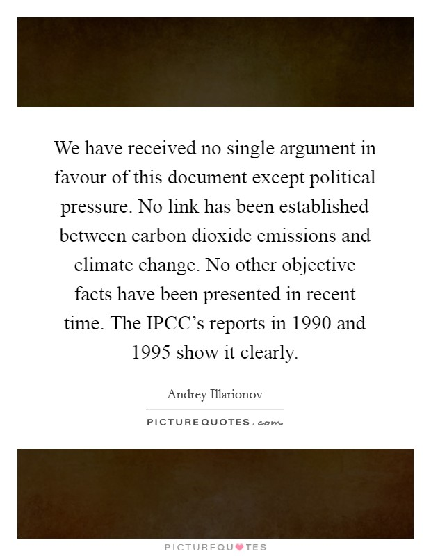 We have received no single argument in favour of this document except political pressure. No link has been established between carbon dioxide emissions and climate change. No other objective facts have been presented in recent time. The IPCC's reports in 1990 and 1995 show it clearly Picture Quote #1