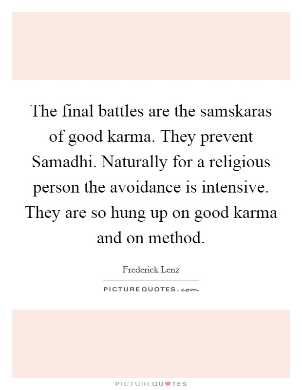 The final battles are the samskaras of good karma. They prevent Samadhi. Naturally for a religious person the avoidance is intensive. They are so hung up on good karma and on method Picture Quote #1