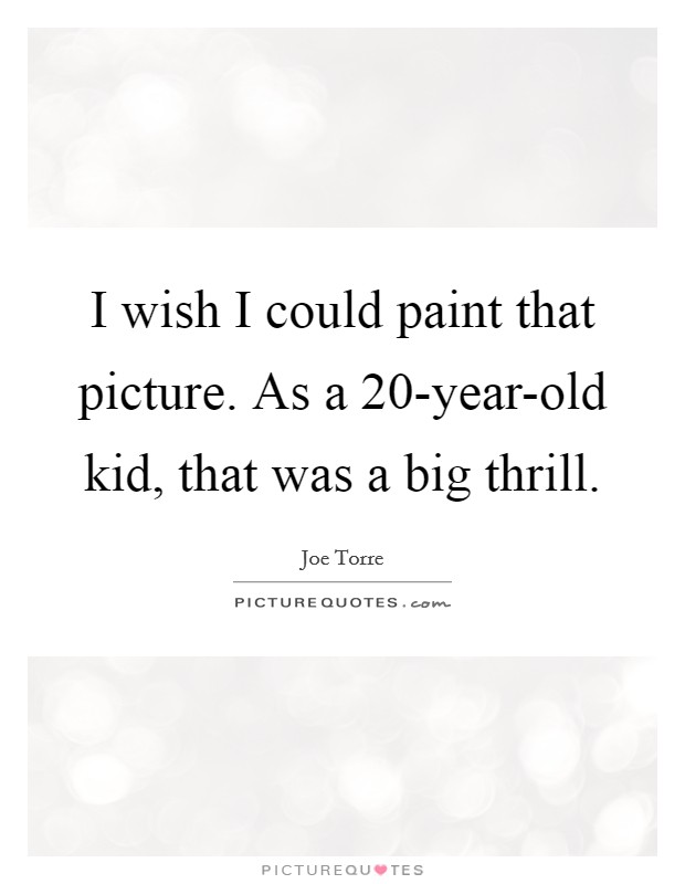 I wish I could paint that picture. As a 20-year-old kid, that was a big thrill Picture Quote #1