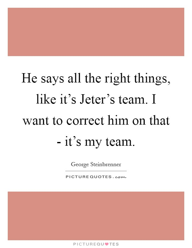 He says all the right things, like it's Jeter's team. I want to correct him on that - it's my team Picture Quote #1