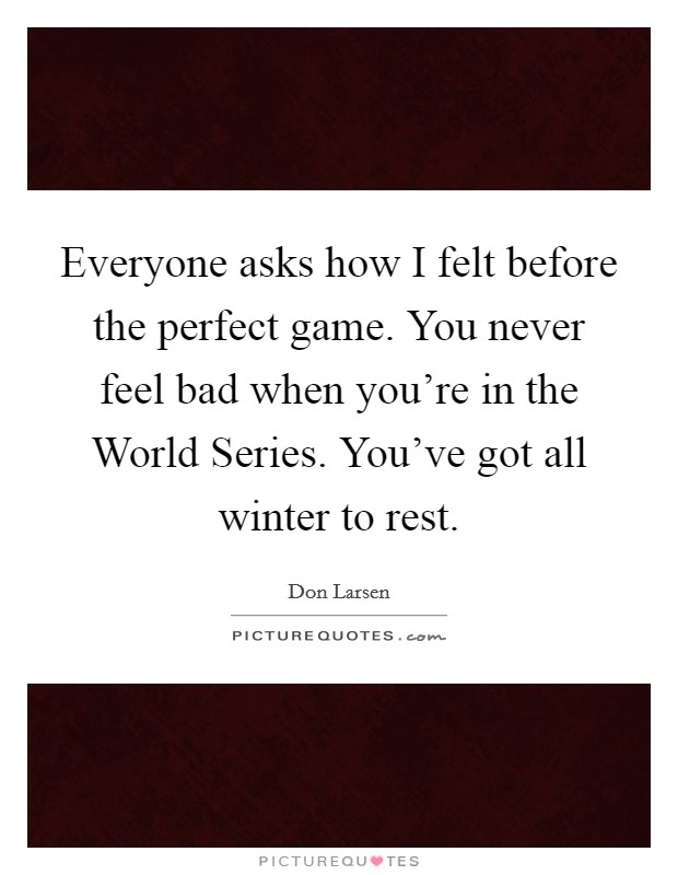 Everyone asks how I felt before the perfect game. You never feel bad when you're in the World Series. You've got all winter to rest Picture Quote #1