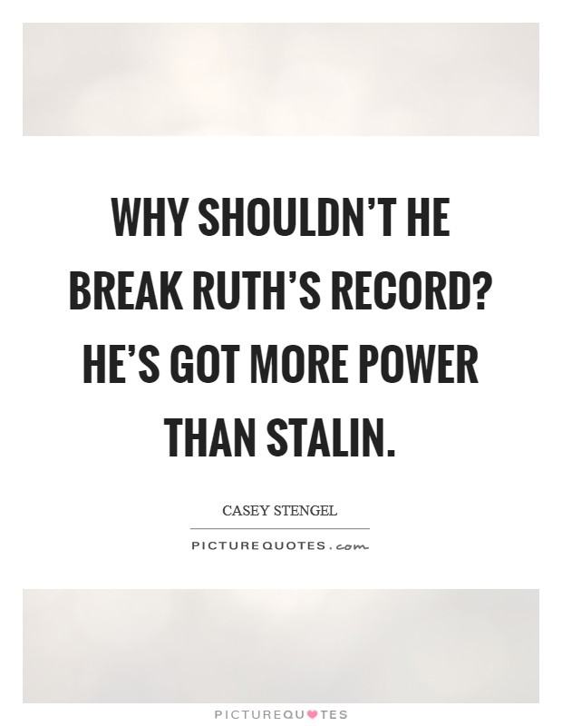 Why shouldn't he break Ruth's record? He's got more power than Stalin Picture Quote #1