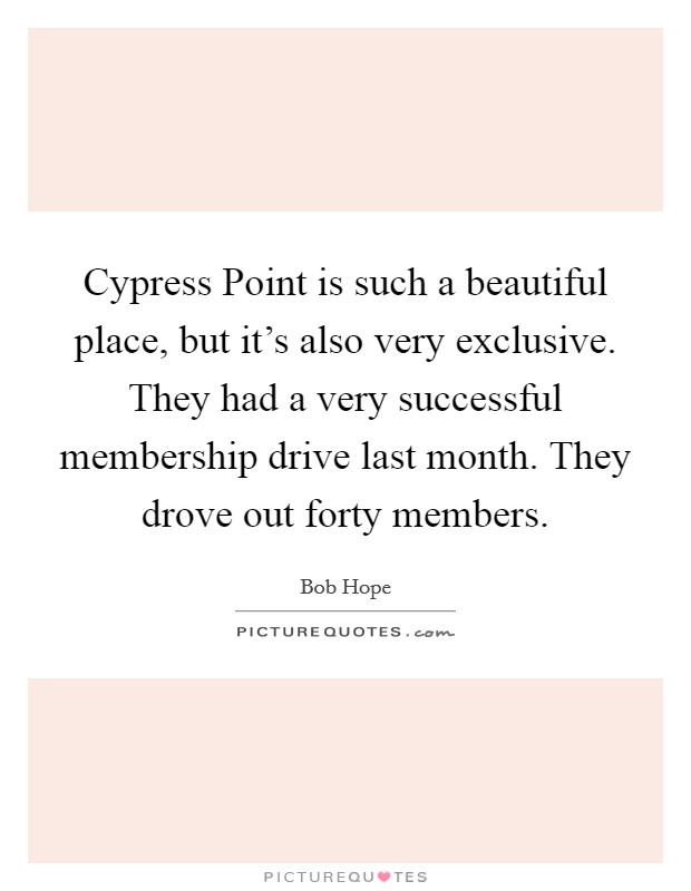 Cypress Point is such a beautiful place, but it's also very exclusive. They had a very successful membership drive last month. They drove out forty members Picture Quote #1