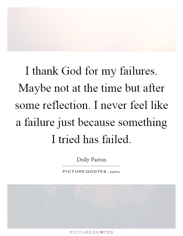 I thank God for my failures. Maybe not at the time but after some reflection. I never feel like a failure just because something I tried has failed Picture Quote #1