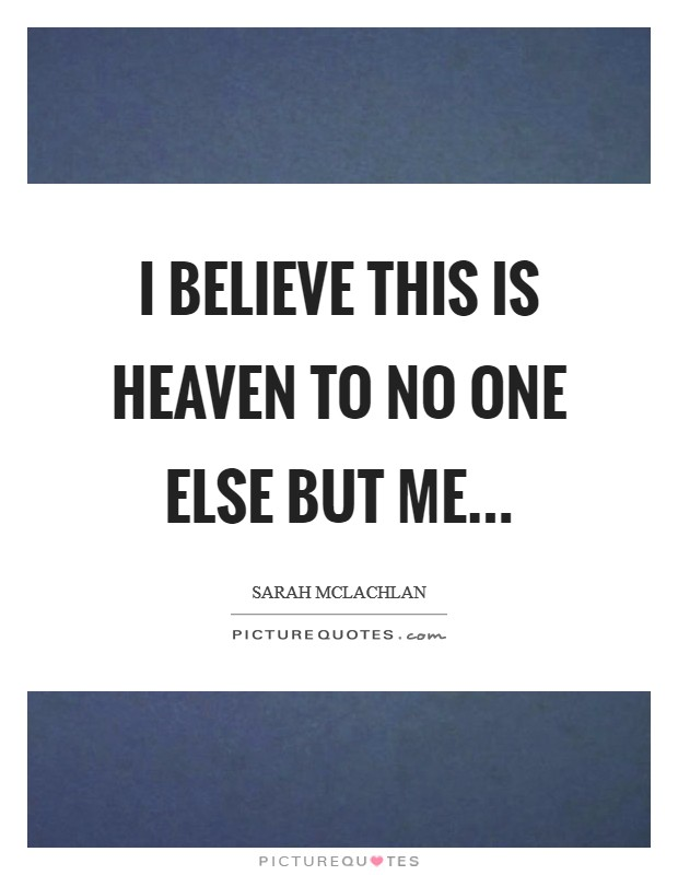 I believe this is Heaven to no one else but me Picture Quote #1