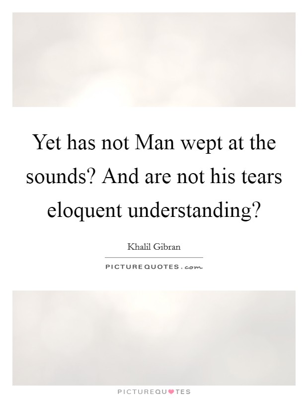 Yet has not Man wept at the sounds? And are not his tears eloquent understanding? Picture Quote #1