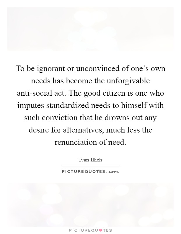 To be ignorant or unconvinced of one's own needs has become the unforgivable anti-social act. The good citizen is one who imputes standardized needs to himself with such conviction that he drowns out any desire for alternatives, much less the renunciation of need Picture Quote #1