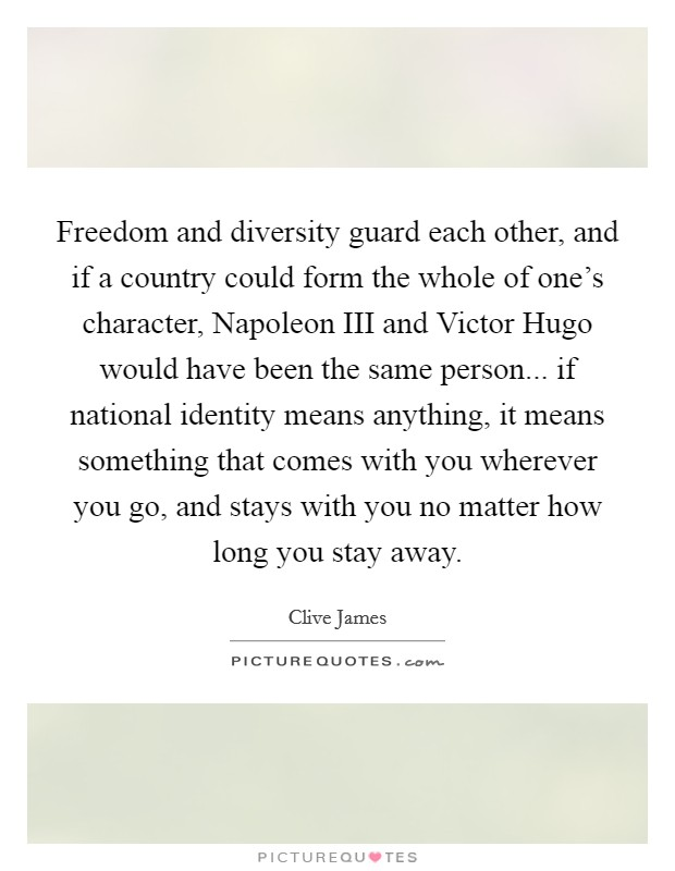 Freedom and diversity guard each other, and if a country could form the whole of one's character, Napoleon III and Victor Hugo would have been the same person... if national identity means anything, it means something that comes with you wherever you go, and stays with you no matter how long you stay away Picture Quote #1