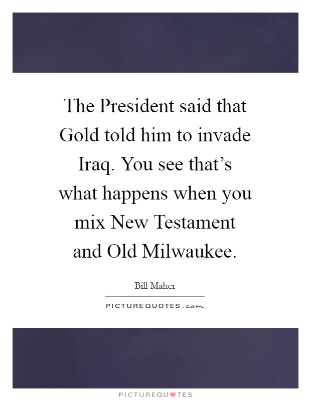 The President said that Gold told him to invade Iraq. You see that's what happens when you mix New Testament and Old Milwaukee Picture Quote #1