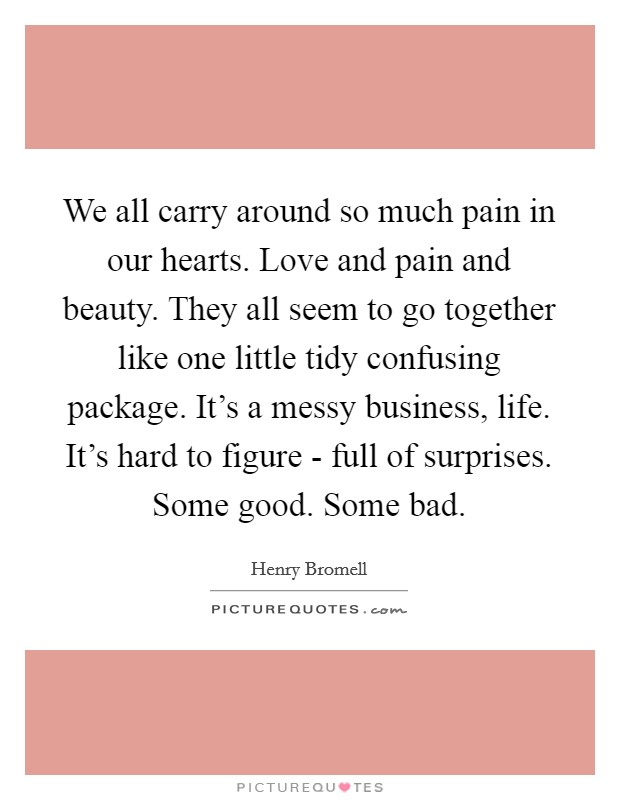 We all carry around so much pain in our hearts. Love and pain and beauty. They all seem to go together like one little tidy confusing package. It's a messy business, life. It's hard to figure - full of surprises. Some good. Some bad Picture Quote #1