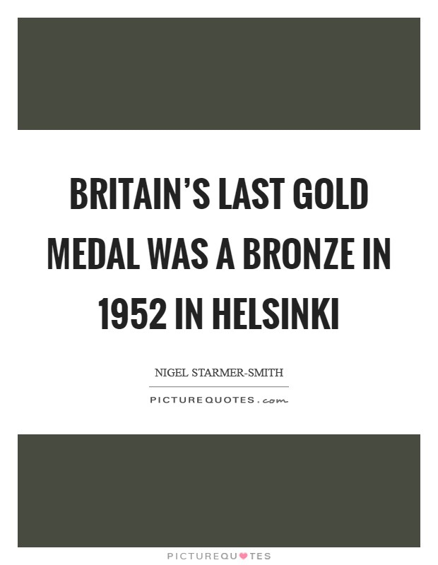 Britain's last gold medal was a bronze in 1952 in Helsinki Picture Quote #1