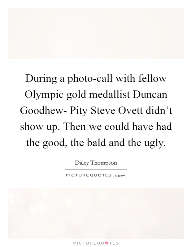 During a photo-call with fellow Olympic gold medallist Duncan Goodhew- Pity Steve Ovett didn't show up. Then we could have had the good, the bald and the ugly Picture Quote #1