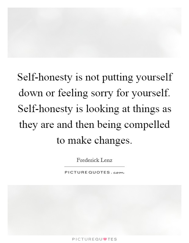 Self-honesty is not putting yourself down or feeling sorry for yourself. Self-honesty is looking at things as they are and then being compelled to make changes Picture Quote #1
